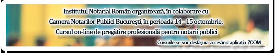 Institutul Notarial Român organizează, în colaborare cu Camera Notarilor Publici București, în perioada 14 - 15 octombrie, Cursul on-line de pregătire profesională pentru notarii publici
