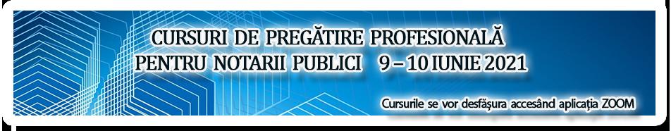 CURSURI DE PREGĂTIRE PROFESIONALĂ PENTRU NOTARII PUBLICI 9 – 10 IUNIE 2021
