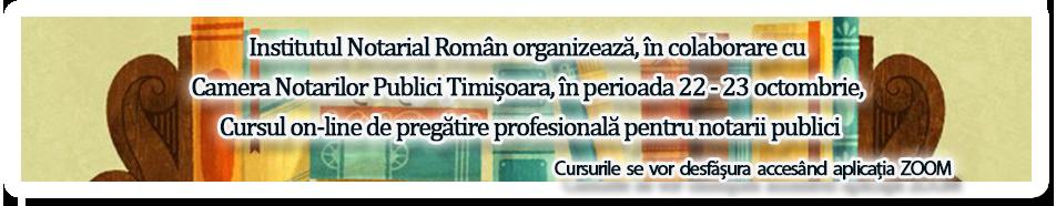 Institutul Notarial Român organizează, în colaborare cu Camera Notarilor Publici Timișoara, în perioada 22 - 23 octombrie, Cursul on-line de pregătire profesională pentru notarii publici.