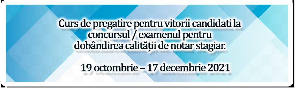 Curs de pregatire adresat viitorilor candidati la concursul / examenul de dobândire a calității de notar stagiar - 19 octombrie – 17 decembrie 2021
