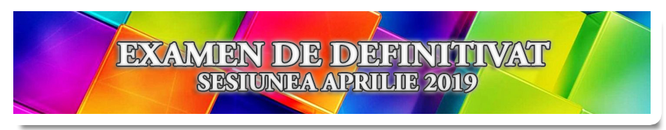 EXAMEN DE DEFINITIVAT – SESIUNEA APRILIE 2019