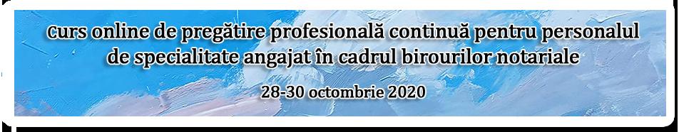 Curs online de pregătire profesională continuă pentru personalul de specialitate angajat în cadrul birourilor notariale organizat în perioada 28-30 octombrie 2020